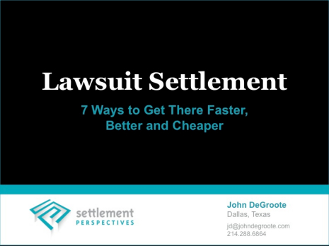 Lawsuit Settlement:  7 Ways to Get There Faster, Better and Cheaper -- The Presentation